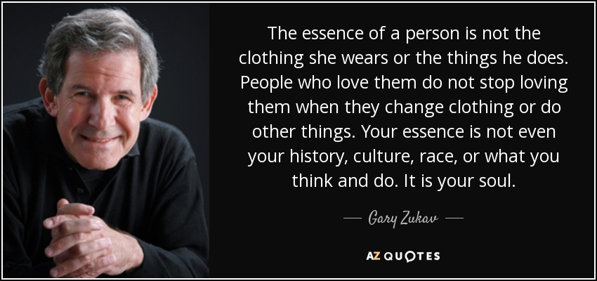 The essence of a person is not the clothing she wears or the things he does. People who love them do not stop loving them when they change clothing or do other things. Your essence is not even your history, culture, race, or what you think and do. It is your soul. - Gary Zukav