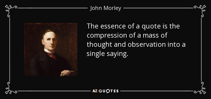 The essence of a quote is the compression of a mass of thought and observation into a single saying. - John Morley, 1st Viscount Morley of Blackburn