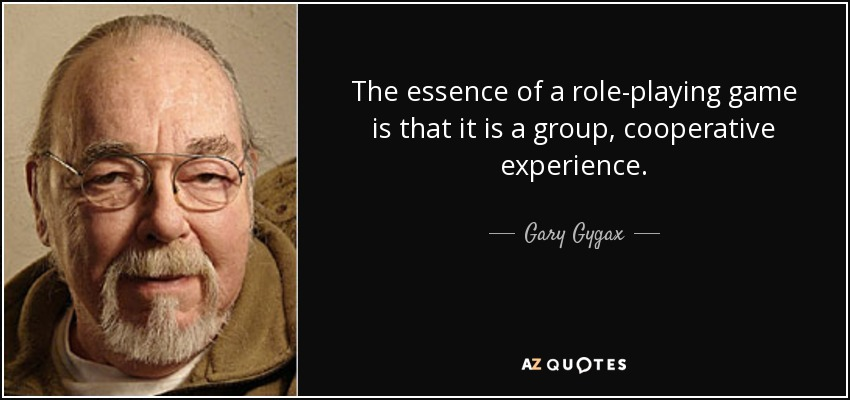 The essence of a role-playing game is that it is a group, cooperative experience. - Gary Gygax
