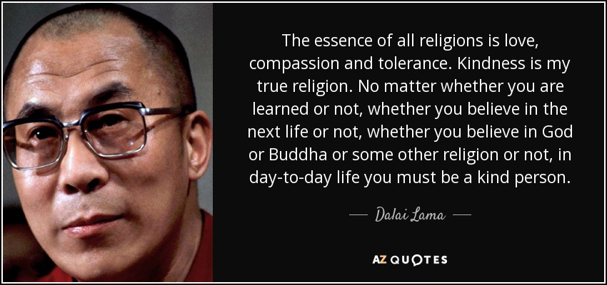 The essence of all religions is love, compassion and tolerance. Kindness is my true religion. No matter whether you are learned or not, whether you believe in the next life or not, whether you believe in God or Buddha or some other religion or not, in day-to-day life you must be a kind person. - Dalai Lama
