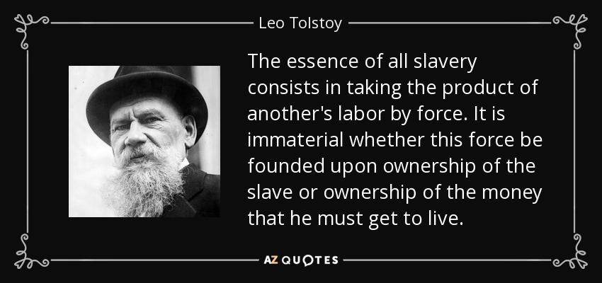 The essence of all slavery consists in taking the product of another's labor by force. It is immaterial whether this force be founded upon ownership of the slave or ownership of the money that he must get to live. - Leo Tolstoy