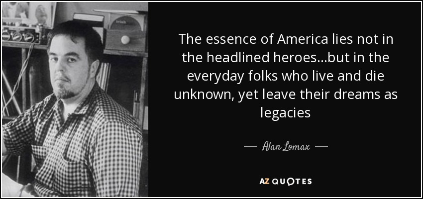 The essence of America lies not in the headlined heroes...but in the everyday folks who live and die unknown, yet leave their dreams as legacies - Alan Lomax