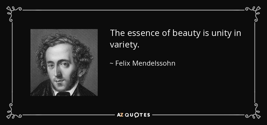 The essence of beauty is unity in variety. - Felix Mendelssohn