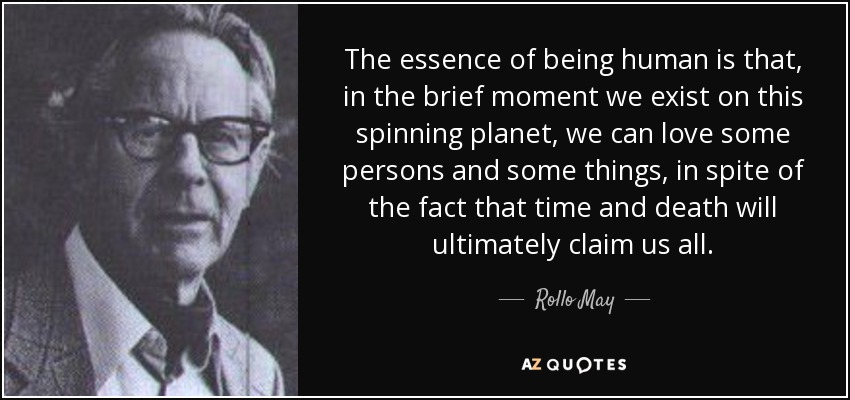 The essence of being human is that, in the brief moment we exist on this spinning planet, we can love some persons and some things, in spite of the fact that time and death will ultimately claim us all. - Rollo May