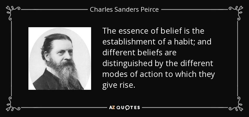 The essence of belief is the establishment of a habit; and different beliefs are distinguished by the different modes of action to which they give rise. - Charles Sanders Peirce