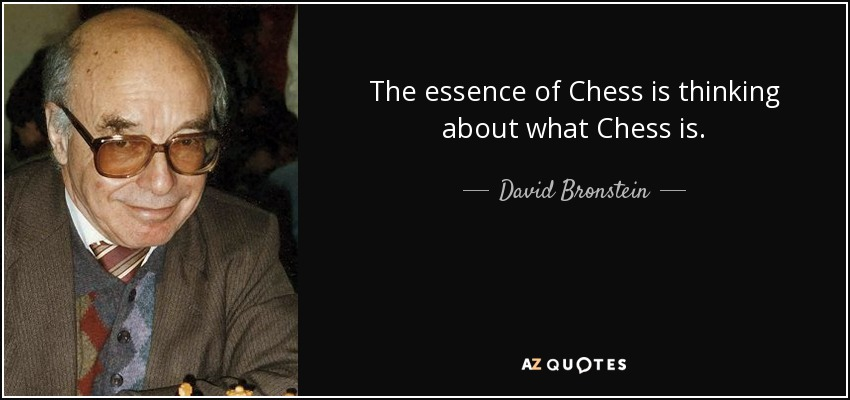 The essence of Chess is thinking about what Chess is. - David Bronstein