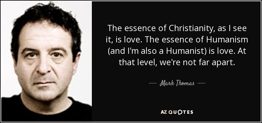The essence of Christianity, as I see it, is love. The essence of Humanism (and I'm also a Humanist) is love. At that level, we're not far apart. - Mark Thomas