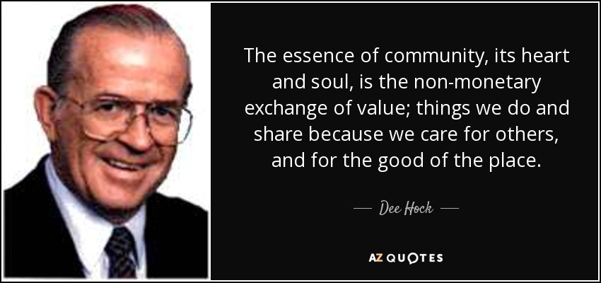 The essence of community, its heart and soul, is the non-monetary exchange of value; things we do and share because we care for others, and for the good of the place. - Dee Hock