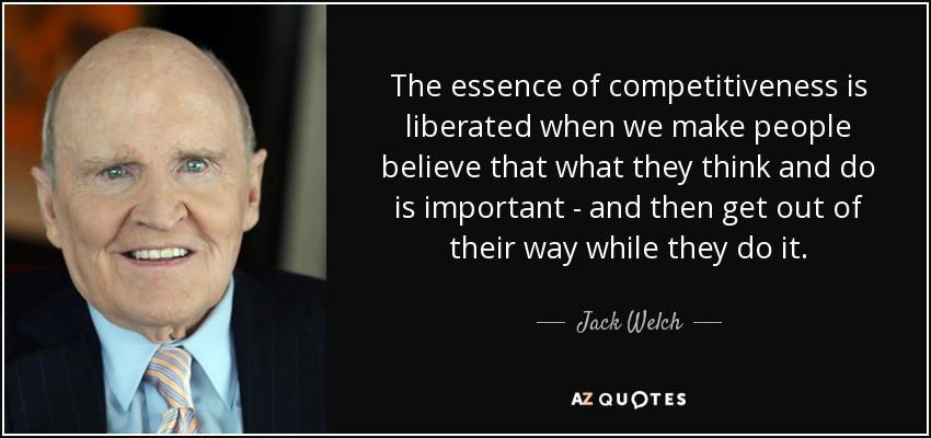 The essence of competitiveness is liberated when we make people believe that what they think and do is important - and then get out of their way while they do it. - Jack Welch