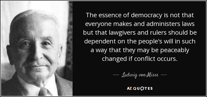 The essence of democracy is not that everyone makes and administers laws but that lawgivers and rulers should be dependent on the people's will in such a way that they may be peaceably changed if conflict occurs. - Ludwig von Mises