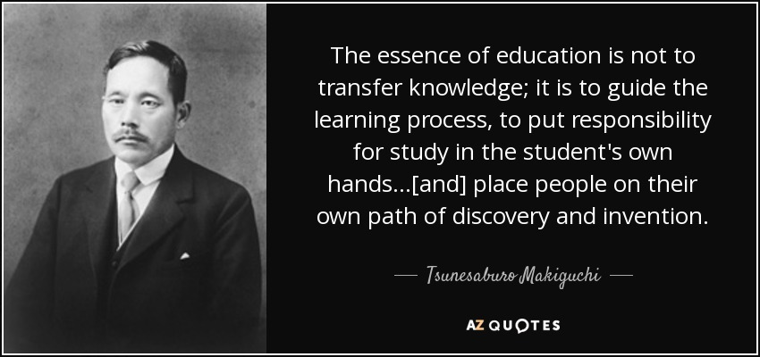 The essence of education is not to transfer knowledge; it is to guide the learning process, to put responsibility for study in the student's own hands...[and] place people on their own path of discovery and invention. - Tsunesaburo Makiguchi