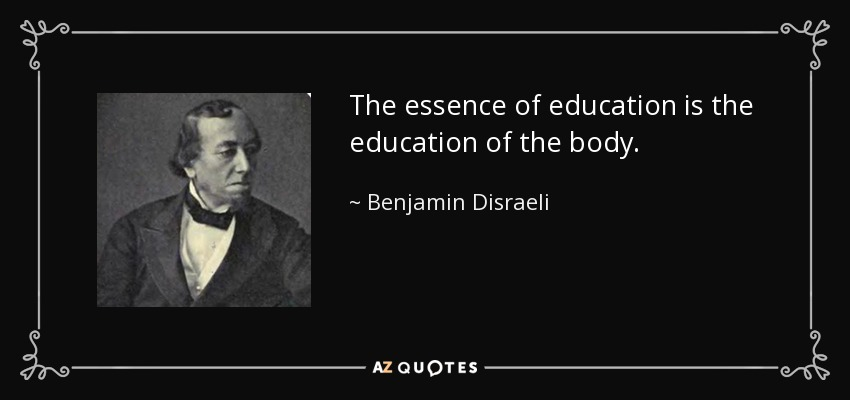 The essence of education is the education of the body. - Benjamin Disraeli