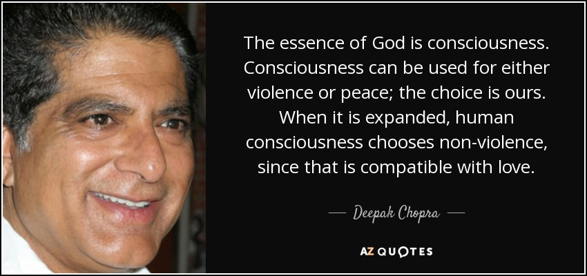 The essence of God is consciousness. Consciousness can be used for either violence or peace; the choice is ours. When it is expanded, human consciousness chooses non-violence, since that is compatible with love. - Deepak Chopra