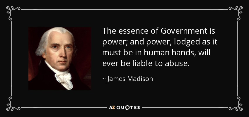 The essence of Government is power; and power, lodged as it must be in human hands, will ever be liable to abuse. - James Madison
