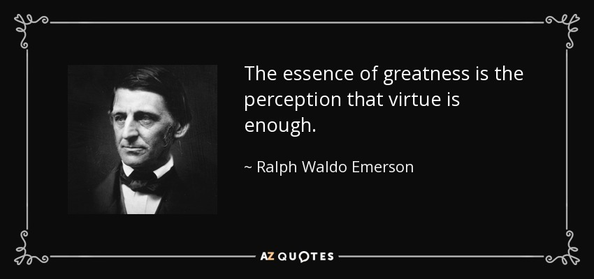 The essence of greatness is the perception that virtue is enough. - Ralph Waldo Emerson