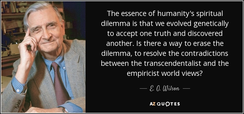 The essence of humanity's spiritual dilemma is that we evolved genetically to accept one truth and discovered another. Is there a way to erase the dilemma, to resolve the contradictions between the transcendentalist and the empiricist world views? - E. O. Wilson