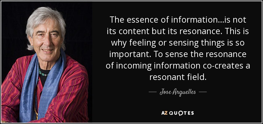 The essence of information...is not its content but its resonance. This is why feeling or sensing things is so important. To sense the resonance of incoming information co-creates a resonant field. - Jose Arguelles