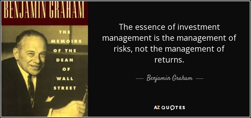 The essence of investment management is the management of risks, not the management of returns. - Benjamin Graham