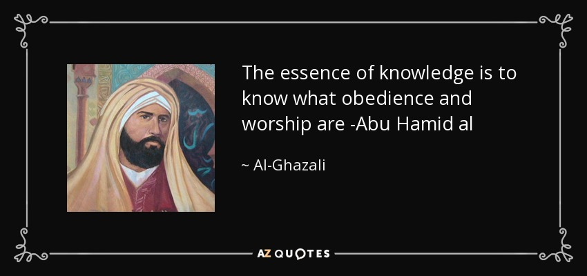 The essence of knowledge is to know what obedience and worship are -Abu Hamid al - Al-Ghazali