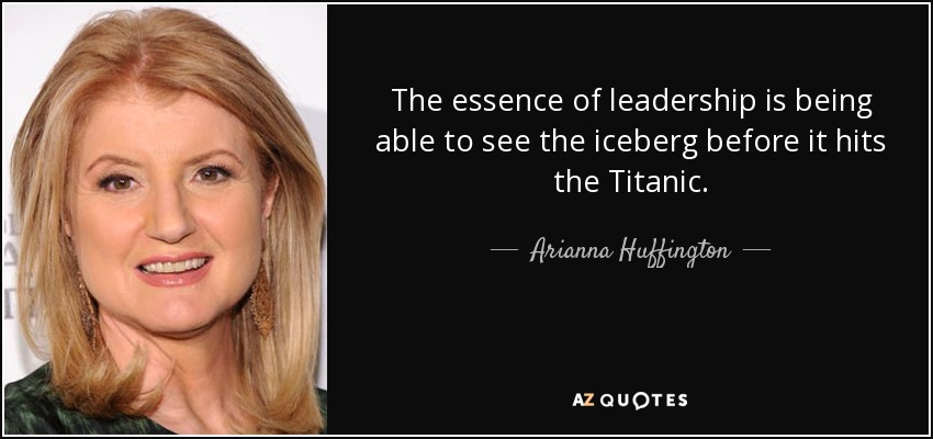 The essence of leadership is being able to see the iceberg before it hits the Titanic. - Arianna Huffington