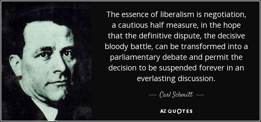 The essence of liberalism is negotiation, a cautious half measure, in the hope that the definitive dispute, the decisive bloody battle, can be transformed into a parliamentary debate and permit the decision to be suspended forever in an everlasting discussion. - Carl Schmitt