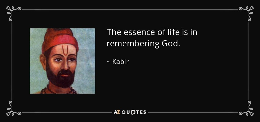 The essence of life is in remembering God. - Kabir