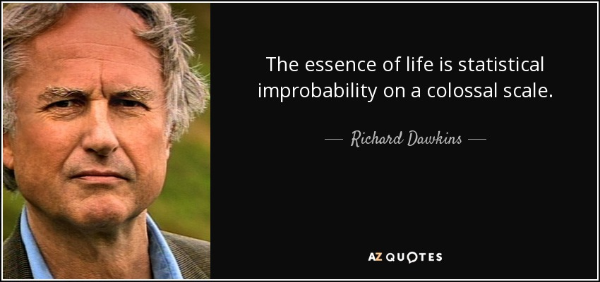 The essence of life is statistical improbability on a colossal scale. - Richard Dawkins