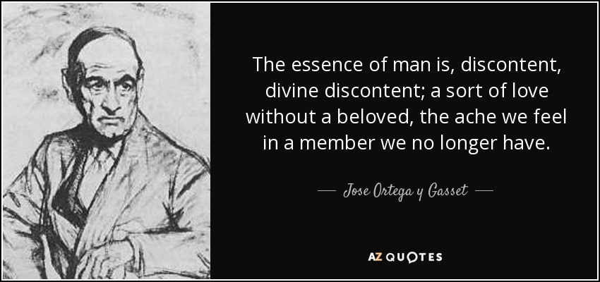The essence of man is, discontent, divine discontent; a sort of love without a beloved, the ache we feel in a member we no longer have. - Jose Ortega y Gasset