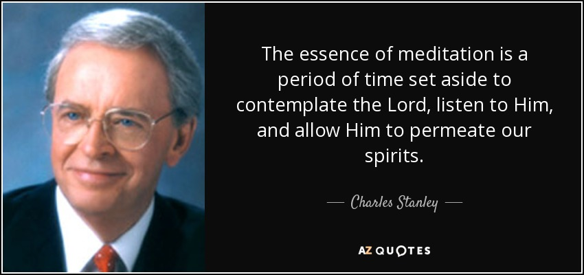 The essence of meditation is a period of time set aside to contemplate the Lord, listen to Him, and allow Him to permeate our spirits. - Charles Stanley