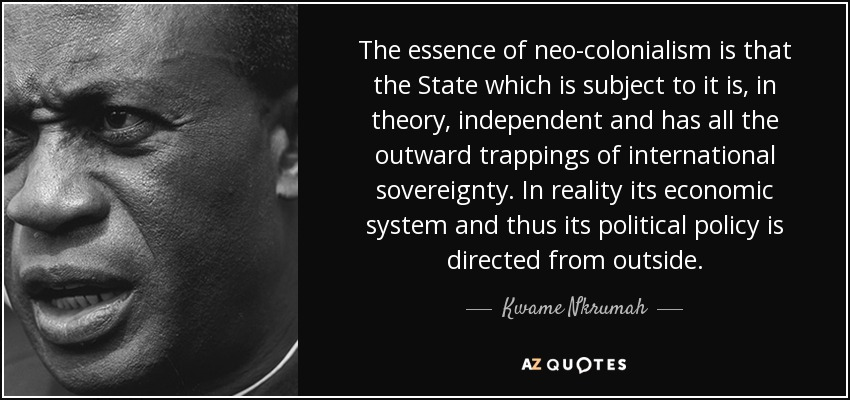 The essence of neo-colonialism is that the State which is subject to it is, in theory, independent and has all the outward trappings of international sovereignty. In reality its economic system and thus its political policy is directed from outside. - Kwame Nkrumah