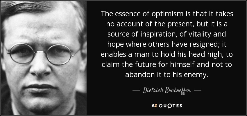 The essence of optimism is that it takes no account of the present, but it is a source of inspiration, of vitality and hope where others have resigned; it enables a man to hold his head high, to claim the future for himself and not to abandon it to his enemy. - Dietrich Bonhoeffer