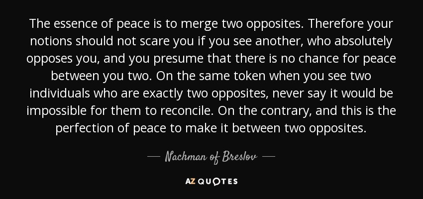 The essence of peace is to merge two opposites. Therefore your notions should not scare you if you see another, who absolutely opposes you, and you presume that there is no chance for peace between you two. On the same token when you see two individuals who are exactly two opposites, never say it would be impossible for them to reconcile. On the contrary, and this is the perfection of peace to make it between two opposites. - Nachman of Breslov