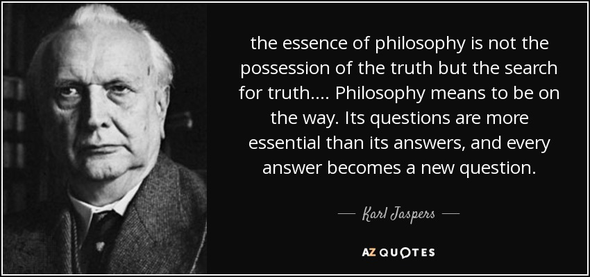 the essence of philosophy is not the possession of the truth but the search for truth. ... Philosophy means to be on the way. Its questions are more essential than its answers, and every answer becomes a new question. - Karl Jaspers