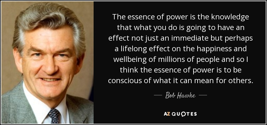 The essence of power is the knowledge that what you do is going to have an effect not just an immediate but perhaps a lifelong effect on the happiness and wellbeing of millions of people and so I think the essence of power is to be conscious of what it can mean for others. - Bob Hawke