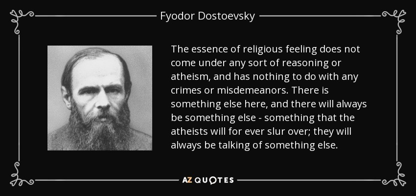 The essence of religious feeling does not come under any sort of reasoning or atheism, and has nothing to do with any crimes or misdemeanors. There is something else here, and there will always be something else - something that the atheists will for ever slur over; they will always be talking of something else. - Fyodor Dostoevsky