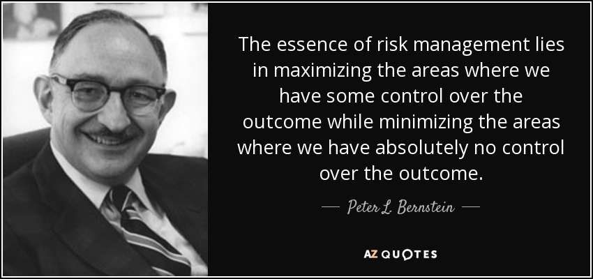 The essence of risk management lies in maximizing the areas where we have some control over the outcome while minimizing the areas where we have absolutely no control over the outcome. - Peter L. Bernstein