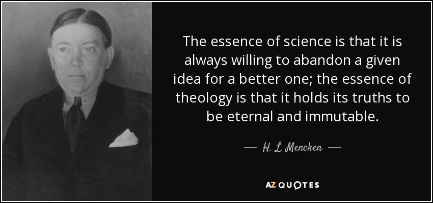 The essence of science is that it is always willing to abandon a given idea for a better one; the essence of theology is that it holds its truths to be eternal and immutable. - H. L. Mencken