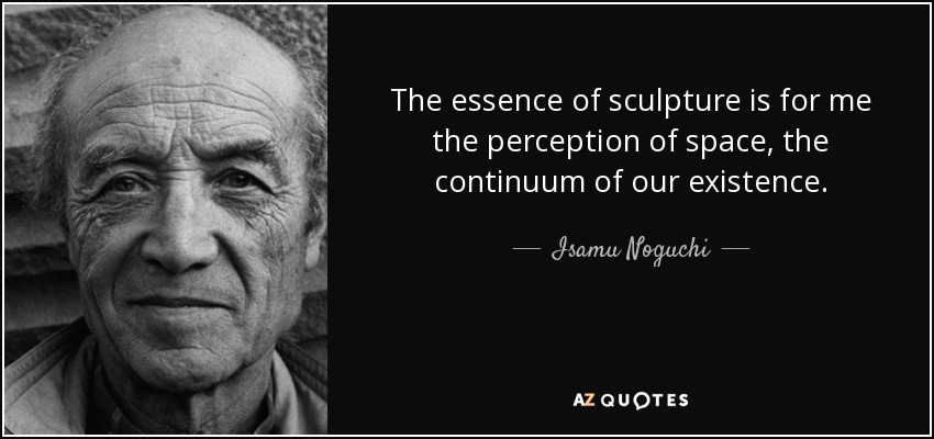 The essence of sculpture is for me the perception of space, the continuum of our existence. - Isamu Noguchi