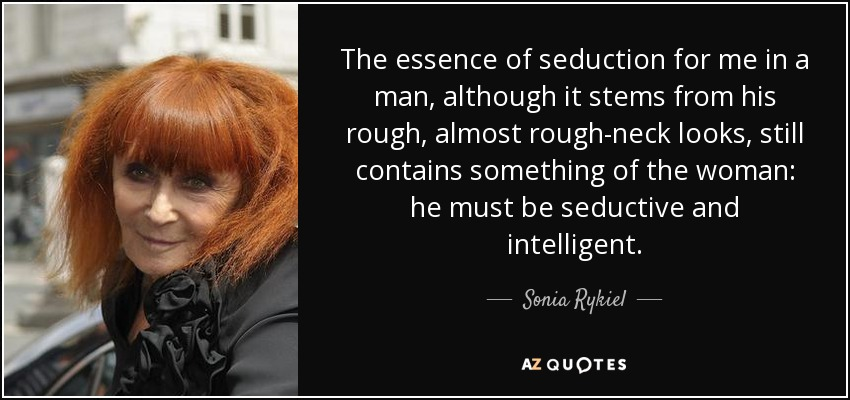 The essence of seduction for me in a man, although it stems from his rough, almost rough-neck looks, still contains something of the woman: he must be seductive and intelligent. - Sonia Rykiel
