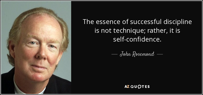 The essence of successful discipline is not technique; rather, it is self-confidence. - John Rosemond