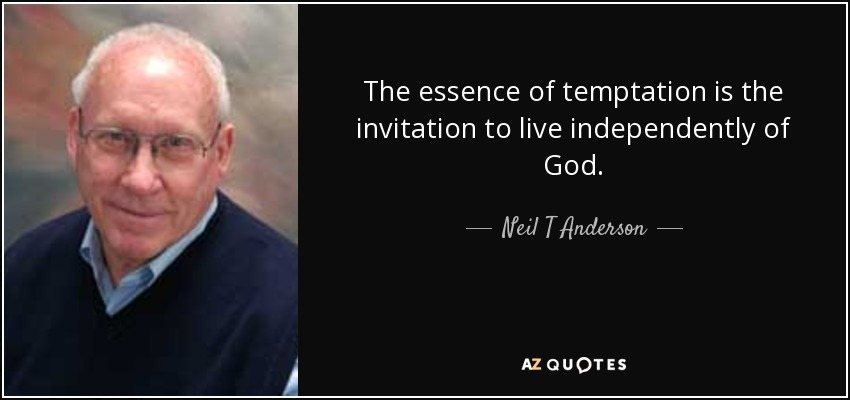 The essence of temptation is the invitation to live independently of God. - Neil T Anderson