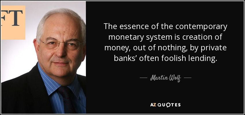 The essence of the contemporary monetary system is creation of money, out of nothing, by private banks' often foolish lending. - Martin Wolf