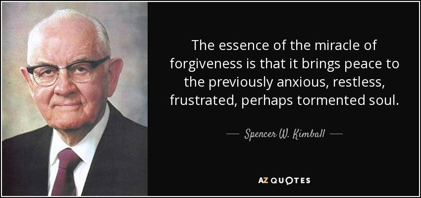 The essence of the miracle of forgiveness is that it brings peace to the previously anxious, restless, frustrated, perhaps tormented soul. - Spencer W. Kimball
