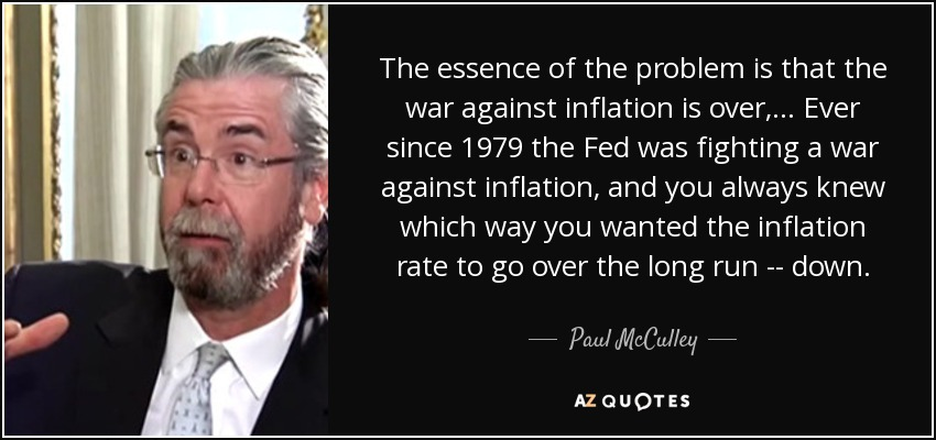 The essence of the problem is that the war against inflation is over, ... Ever since 1979 the Fed was fighting a war against inflation, and you always knew which way you wanted the inflation rate to go over the long run -- down. - Paul McCulley