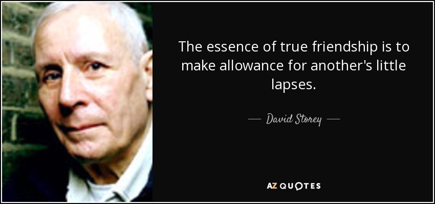 The essence of true friendship is to make allowance for another's little lapses. - David Storey