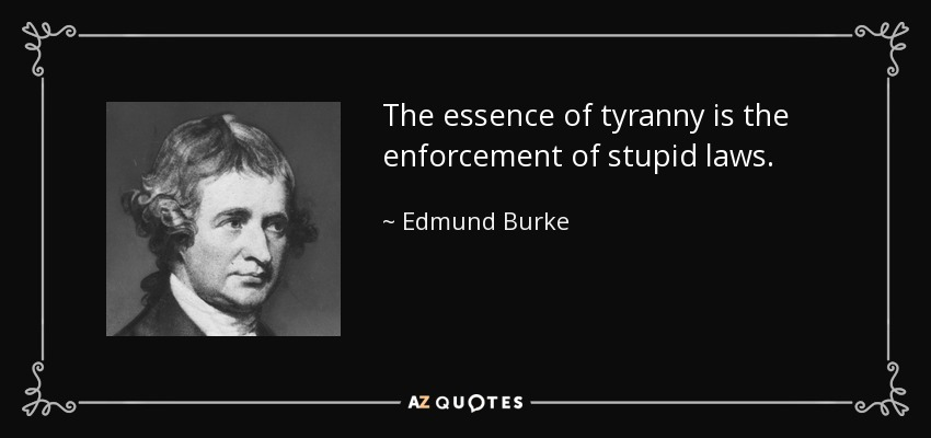 The essence of tyranny is the enforcement of stupid laws. - Edmund Burke