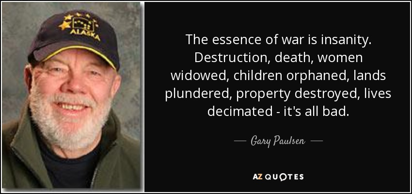 The essence of war is insanity. Destruction, death, women widowed, children orphaned, lands plundered, property destroyed, lives decimated - it's all bad. - Gary Paulsen