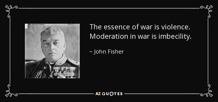 The essence of war is violence. Moderation in war is imbecility. - John Fisher, 1st Baron Fisher