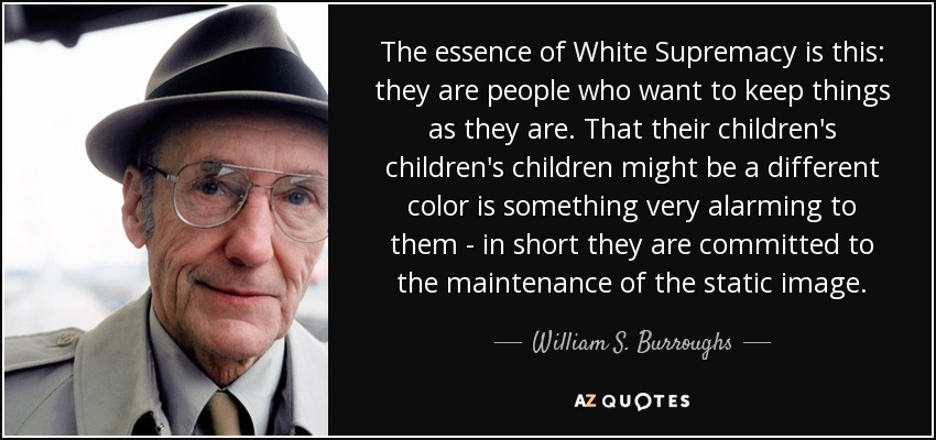 The essence of White Supremacy is this: they are people who want to keep things as they are. That their children's children's children might be a different color is something very alarming to them - in short they are committed to the maintenance of the static image. - William S. Burroughs
