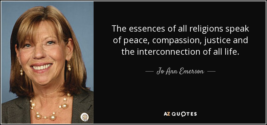 The essences of all religions speak of peace, compassion, justice and the interconnection of all life. - Jo Ann Emerson